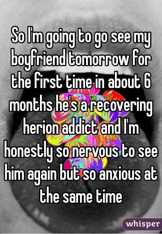 So I'm going to go see my boyfriend tomorrow for the first time in about 6 months he's a recovering herion addict and I'm honestly so nervous to see him again but so anxious at the same time