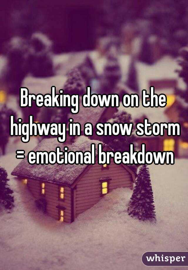 Breaking down on the highway in a snow storm = emotional breakdown