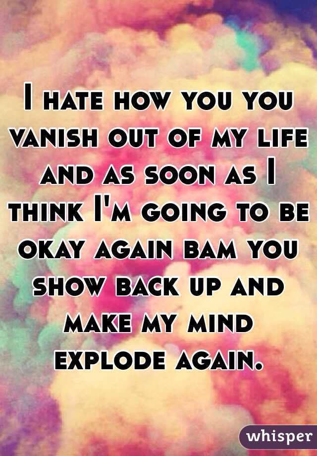 I hate how you you vanish out of my life and as soon as I think I'm going to be okay again bam you show back up and make my mind explode again.