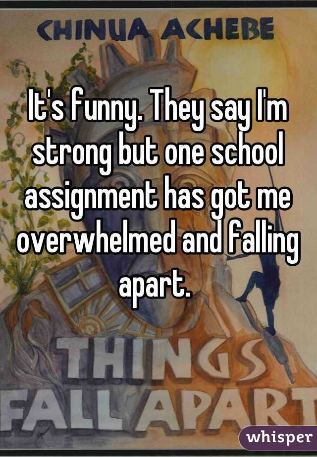 It's funny. They say I'm strong but one school assignment has got me overwhelmed and falling apart.
