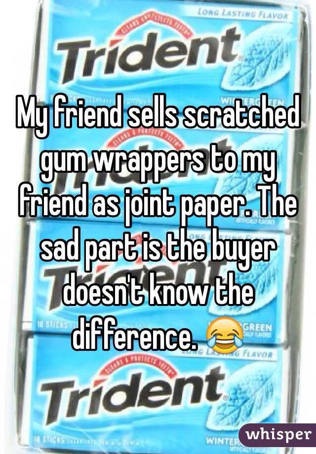 My friend sells scratched gum wrappers to my friend as joint paper. The sad part is the buyer doesn't know the difference. 😂