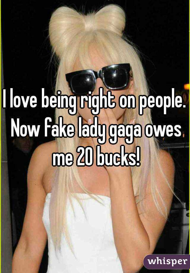 I love being right on people. Now fake lady gaga owes me 20 bucks!