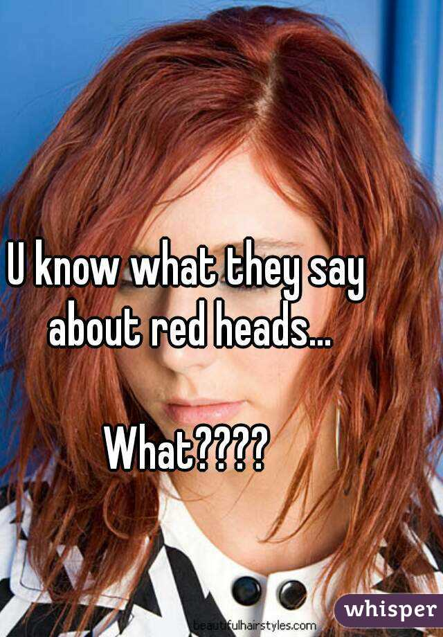 U know what they say about red heads...  What????