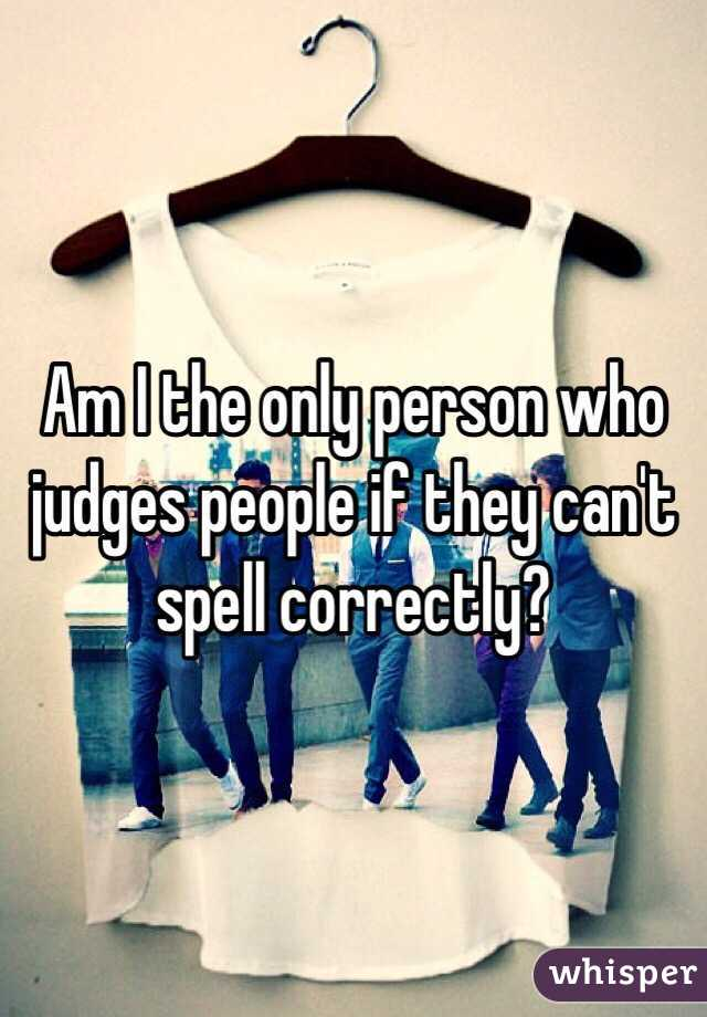 Am I the only person who judges people if they can't spell correctly?