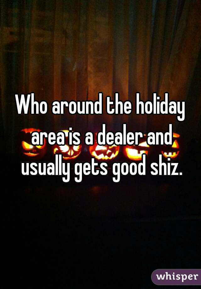 Who around the holiday area is a dealer and usually gets good shiz.