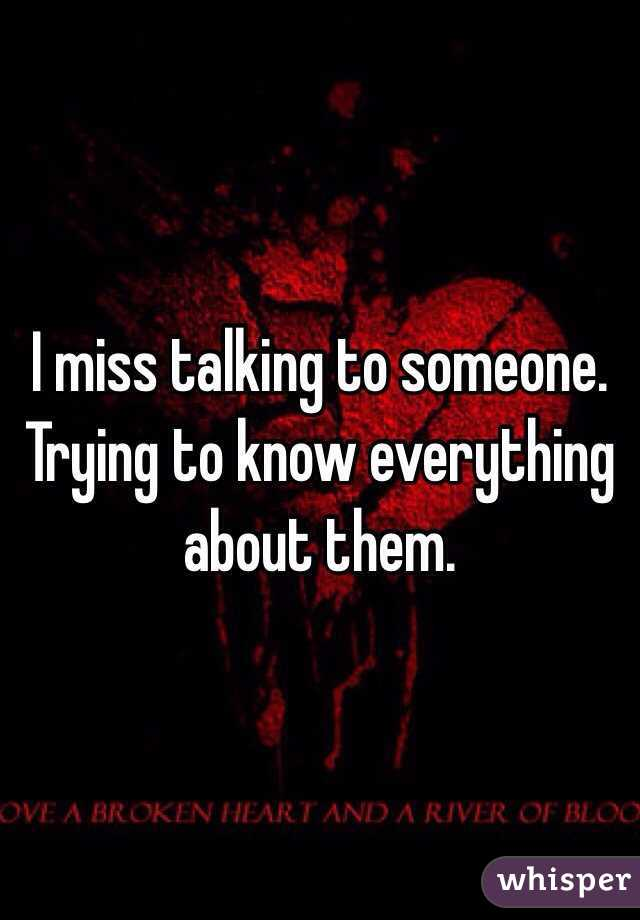 I miss talking to someone. Trying to know everything about them.