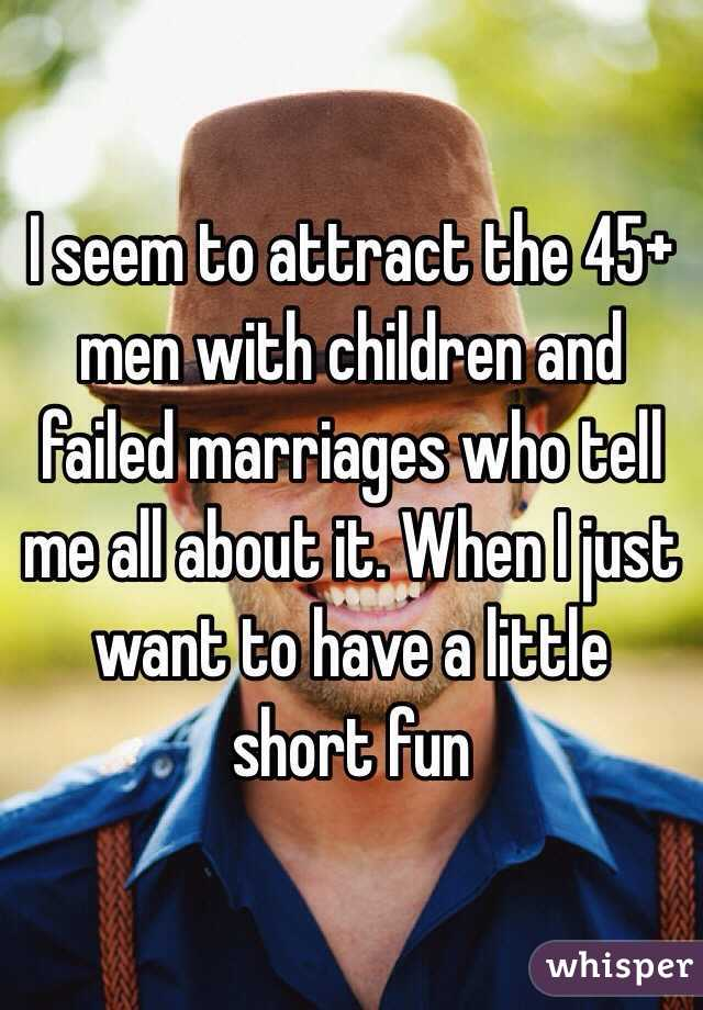 I seem to attract the 45+ men with children and failed marriages who tell me all about it. When I just want to have a little short fun