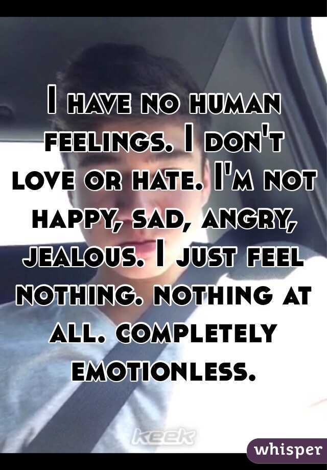 I have no human feelings. I don't love or hate. I'm not happy, sad, angry, jealous. I just feel nothing. nothing at all. completely emotionless.