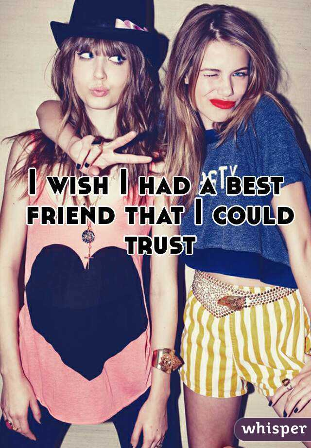 I wish I had a best friend that I could trust
