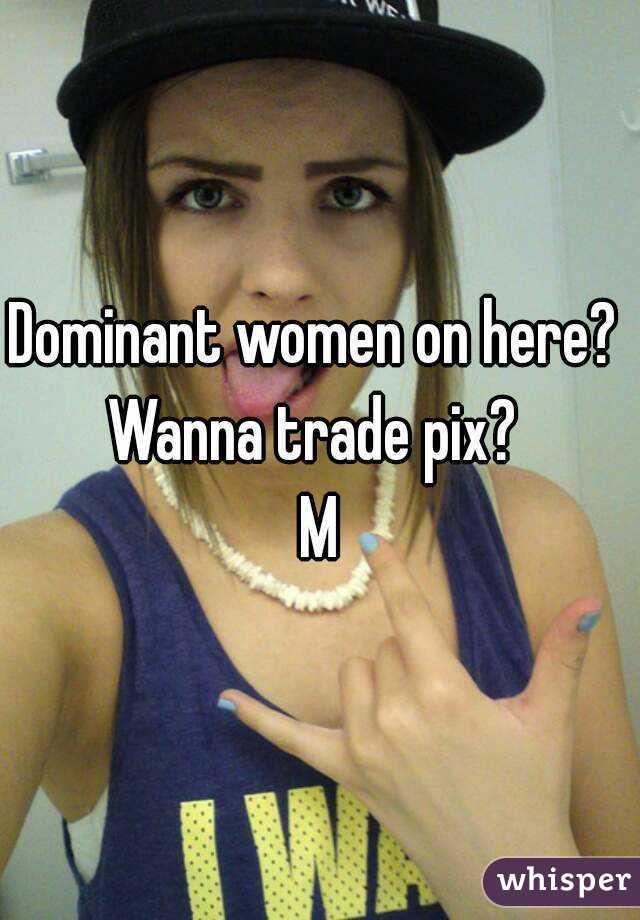 Dominant women on here?  Wanna trade pix?  M