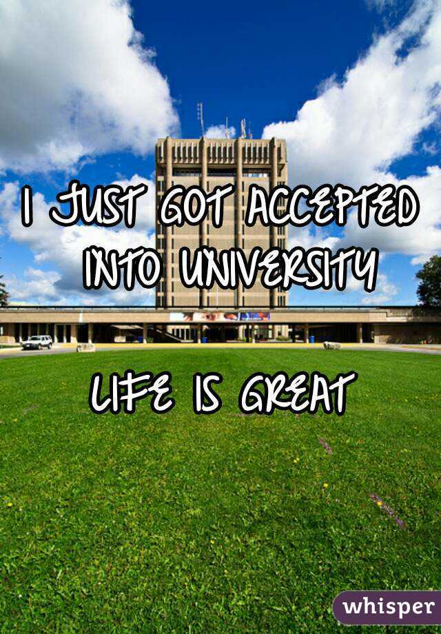 I JUST GOT ACCEPTED INTO UNIVERSITY  LIFE IS GREAT