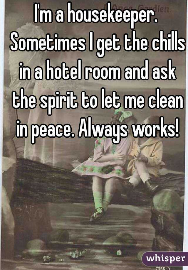 I'm a housekeeper. Sometimes I get the chills in a hotel room and ask the spirit to let me clean in peace. Always works!