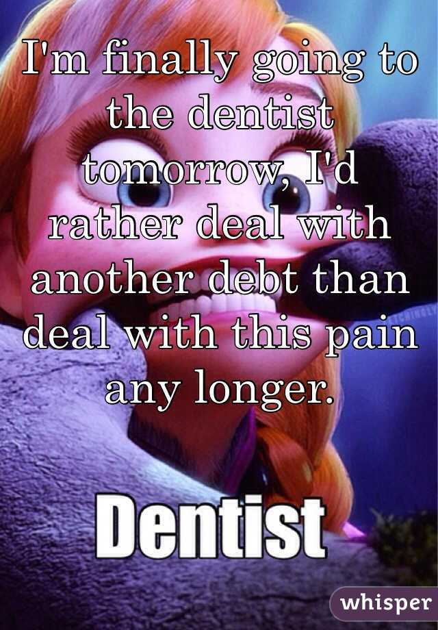 I'm finally going to the dentist tomorrow, I'd rather deal with another debt than deal with this pain any longer.