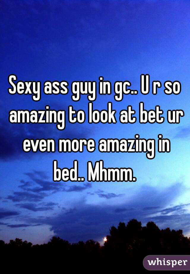 Sexy ass guy in gc.. U r so amazing to look at bet ur even more amazing in bed.. Mhmm.