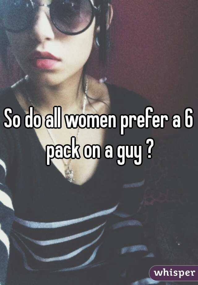 So do all women prefer a 6 pack on a guy ?