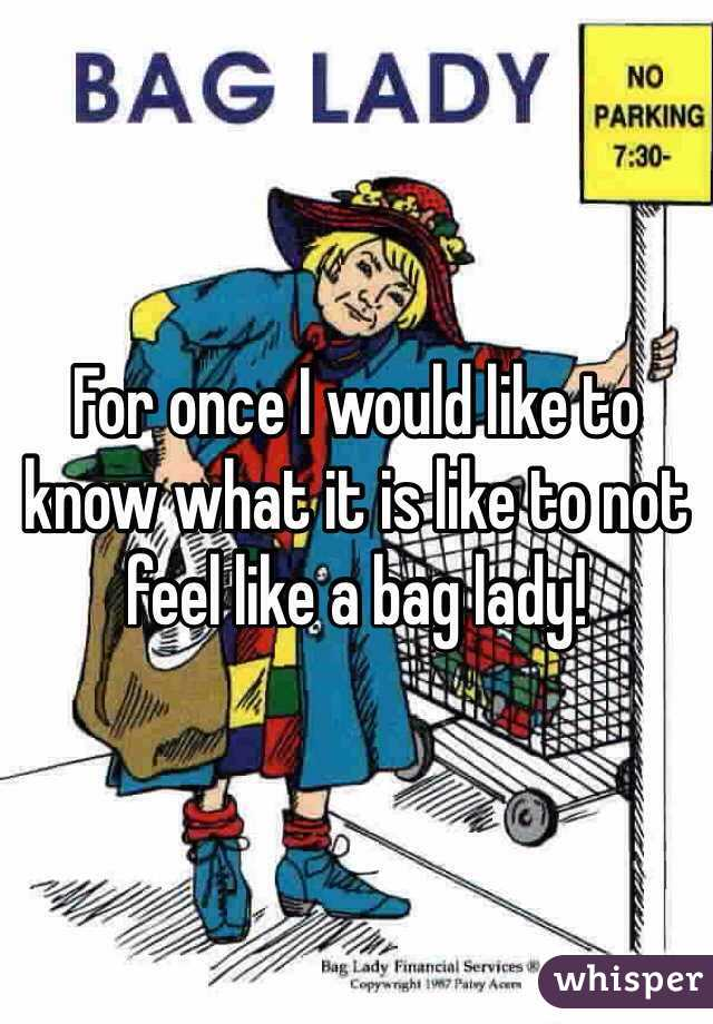 For once I would like to know what it is like to not feel like a bag lady!