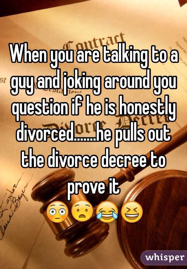 When you are talking to a guy and joking around you question if he is honestly divorced.......he pulls out the divorce decree to prove it 😳😧😂😆