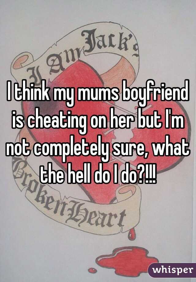 I think my mums boyfriend is cheating on her but I'm not completely sure, what the hell do I do?!!!