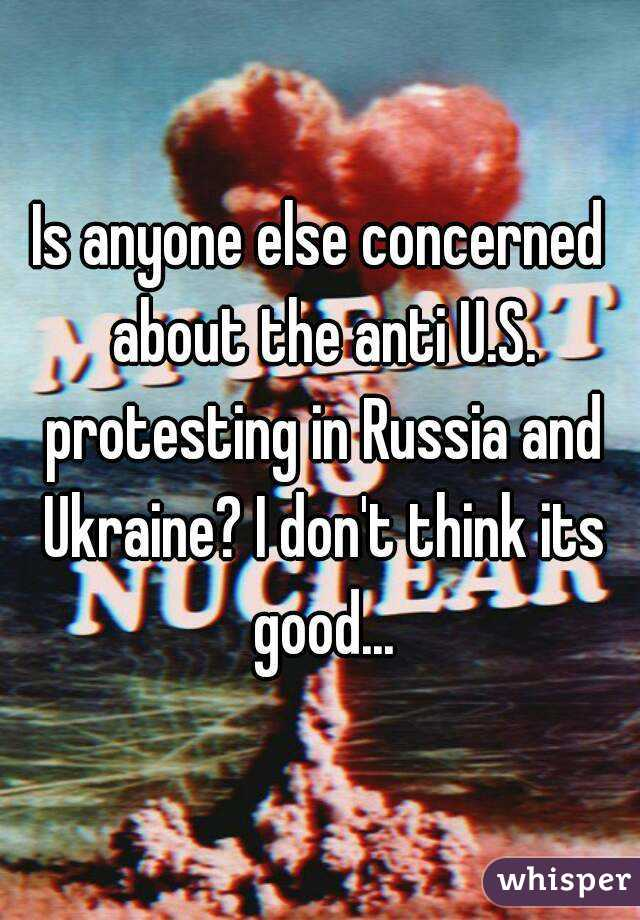 Is anyone else concerned about the anti U.S. protesting in Russia and Ukraine? I don't think its good...