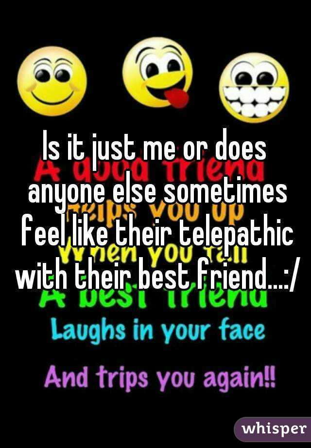 Is it just me or does anyone else sometimes feel like their telepathic with their best friend...:/