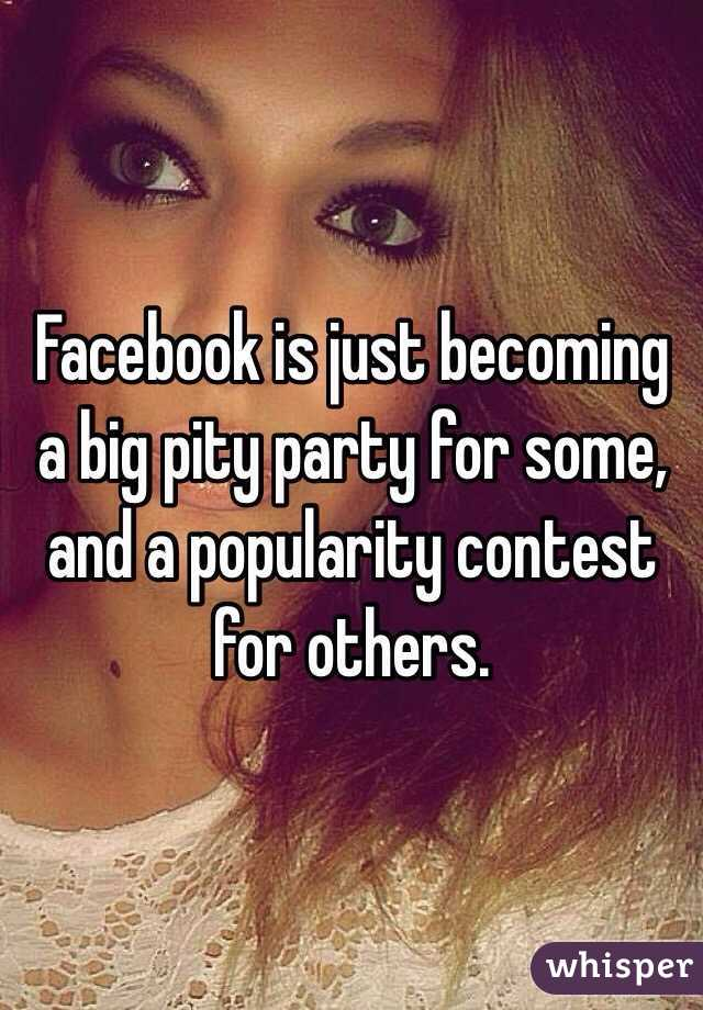 Facebook is just becoming a big pity party for some, and a popularity contest for others.