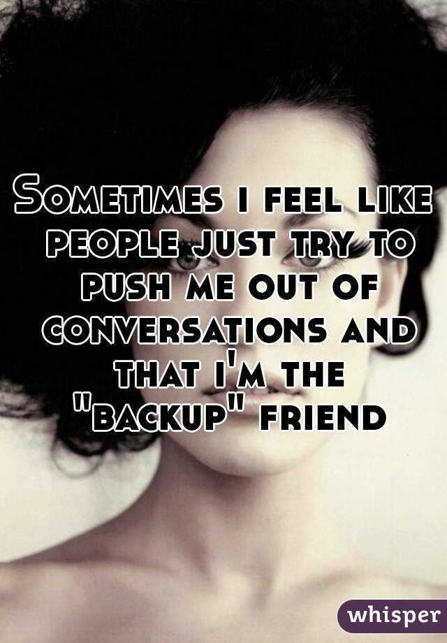 """Sometimes i feel like people just try to push me out of conversations and that i'm the """"backup"""" friend"""