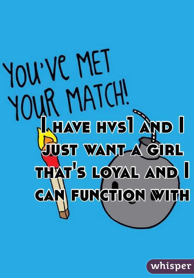I have hvs1 and I just want a girl that's loyal and I can function with