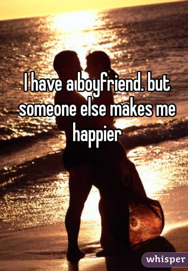 I have a boyfriend. but someone else makes me happier