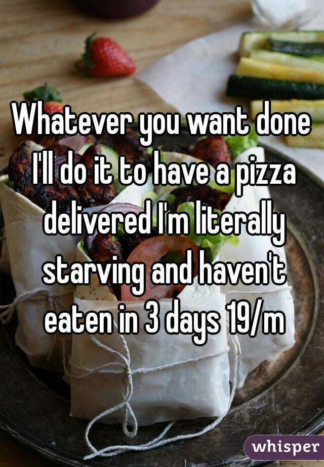 Whatever you want done I'll do it to have a pizza delivered I'm literally starving and haven't eaten in 3 days 19/m