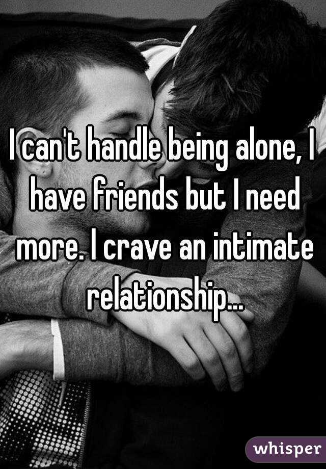 I can't handle being alone, I have friends but I need more. I crave an intimate relationship...