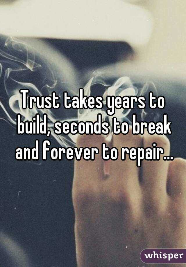 Trust takes years to build, seconds to break and forever to repair...