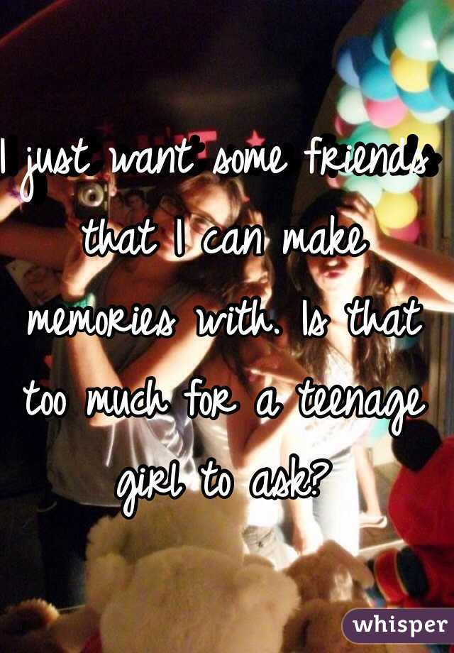 I just want some friends that I can make memories with. Is that too much for a teenage girl to ask?