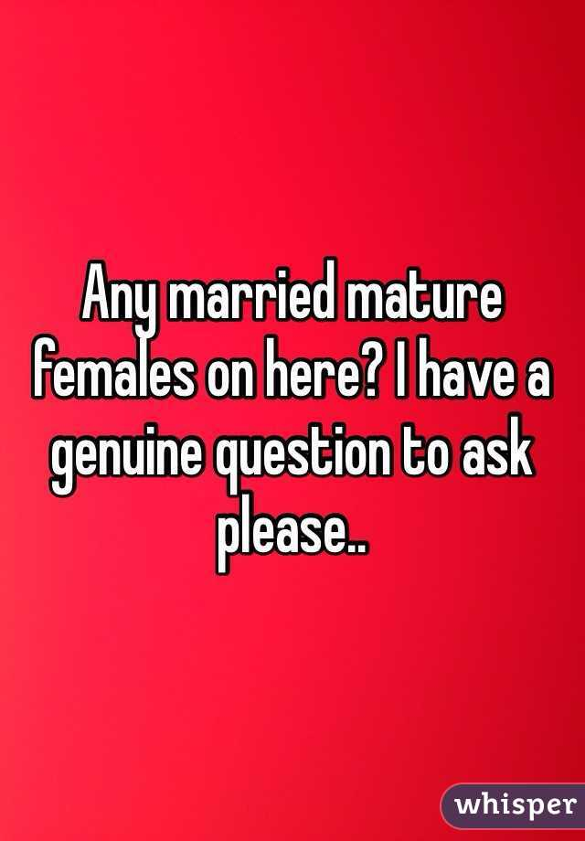 Any married mature females on here? I have a genuine question to ask please..