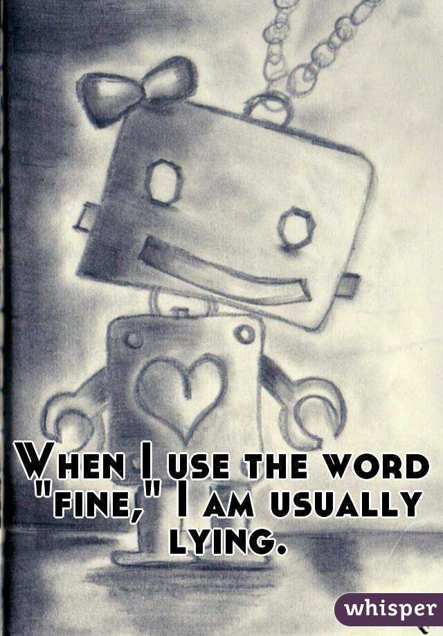 """When I use the word """"fine,"""" I am usually lying."""