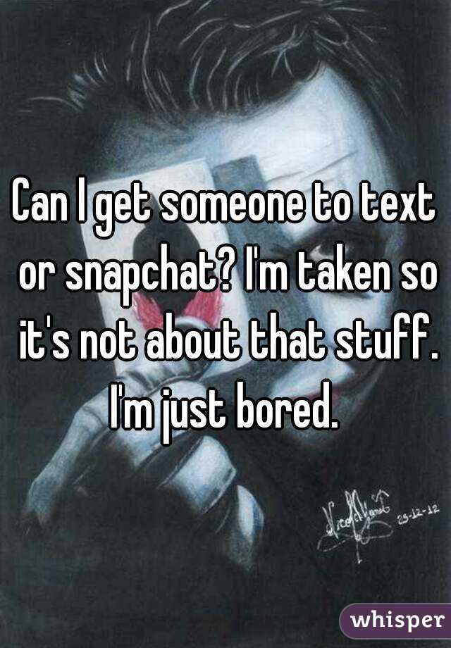 Can I get someone to text or snapchat? I'm taken so it's not about that stuff. I'm just bored.