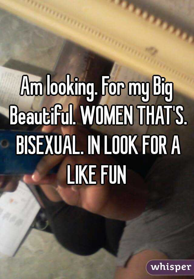 Am looking. For my Big Beautiful. WOMEN THAT'S. BISEXUAL. IN LOOK FOR A LIKE FUN