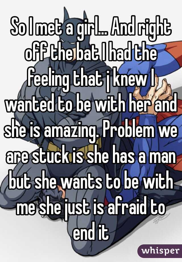 So I met a girl... And right off the bat I had the feeling that j knew I wanted to be with her and she is amazing. Problem we are stuck is she has a man but she wants to be with me she just is afraid to end it