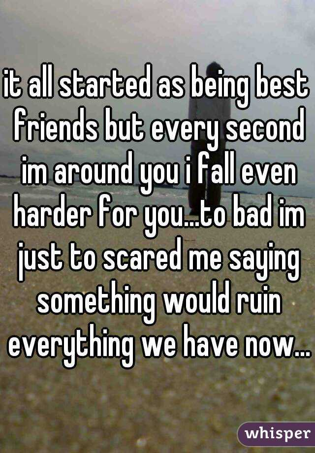 it all started as being best friends but every second im around you i fall even harder for you...to bad im just to scared me saying something would ruin everything we have now...