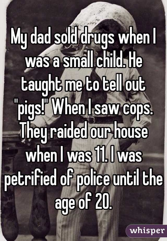 """My dad sold drugs when I was a small child. He taught me to tell out """"pigs!"""" When I saw cops. They raided our house when I was 11. I was petrified of police until the age of 20."""