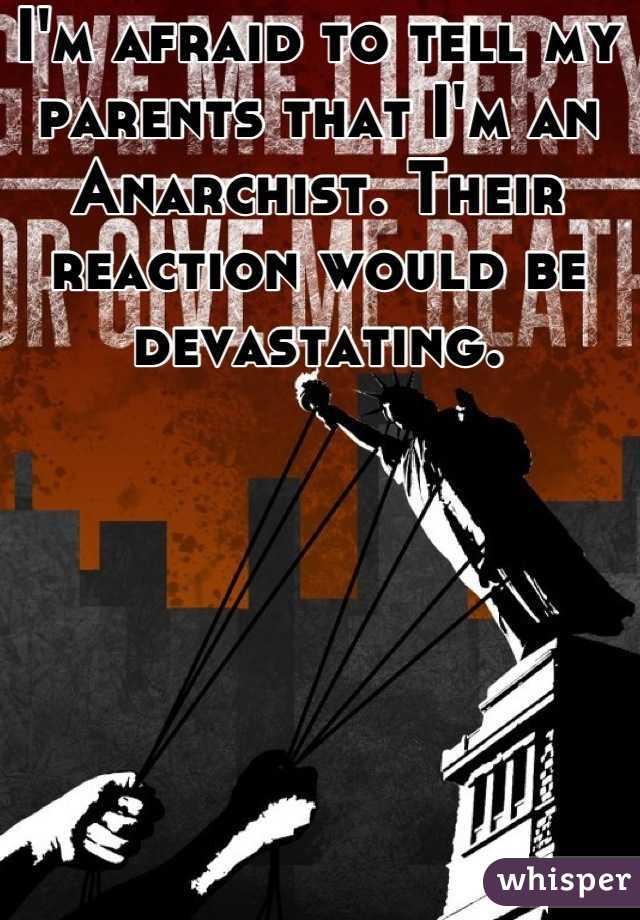 I'm afraid to tell my parents that I'm an Anarchist. Their reaction would be devastating.