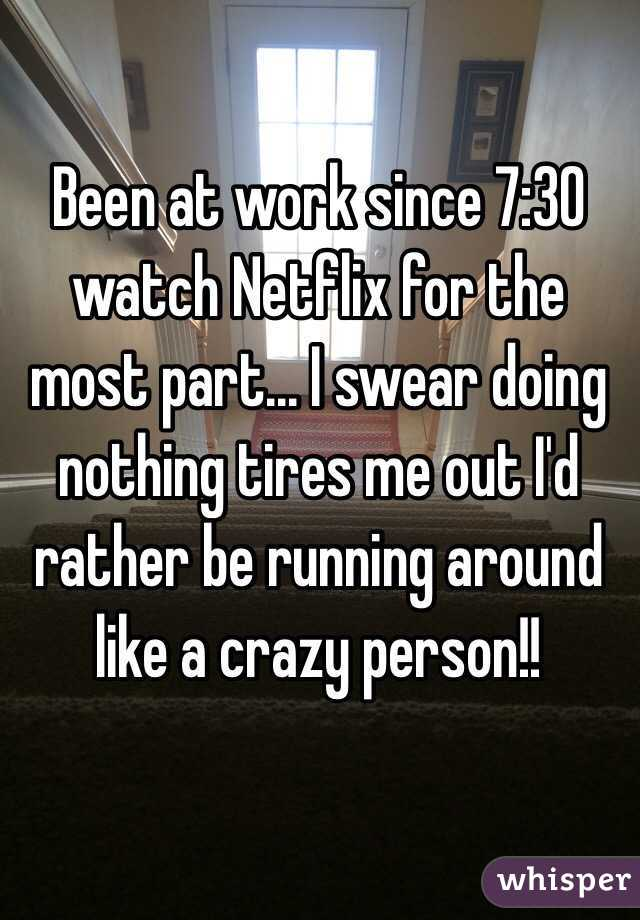 Been at work since 7:30 watch Netflix for the most part... I swear doing nothing tires me out I'd rather be running around like a crazy person!!