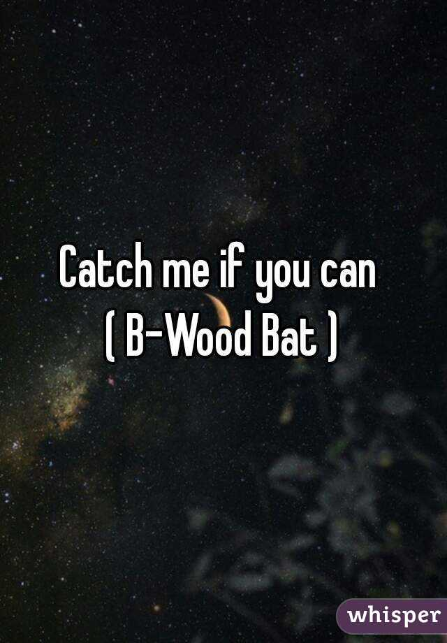 Catch me if you can  ( B-Wood Bat )