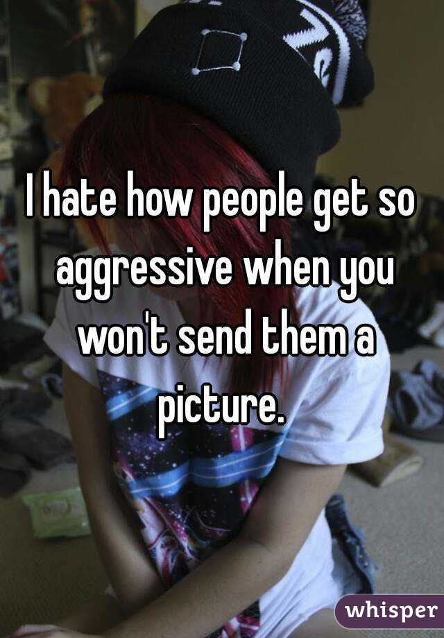 I hate how people get so aggressive when you won't send them a picture.