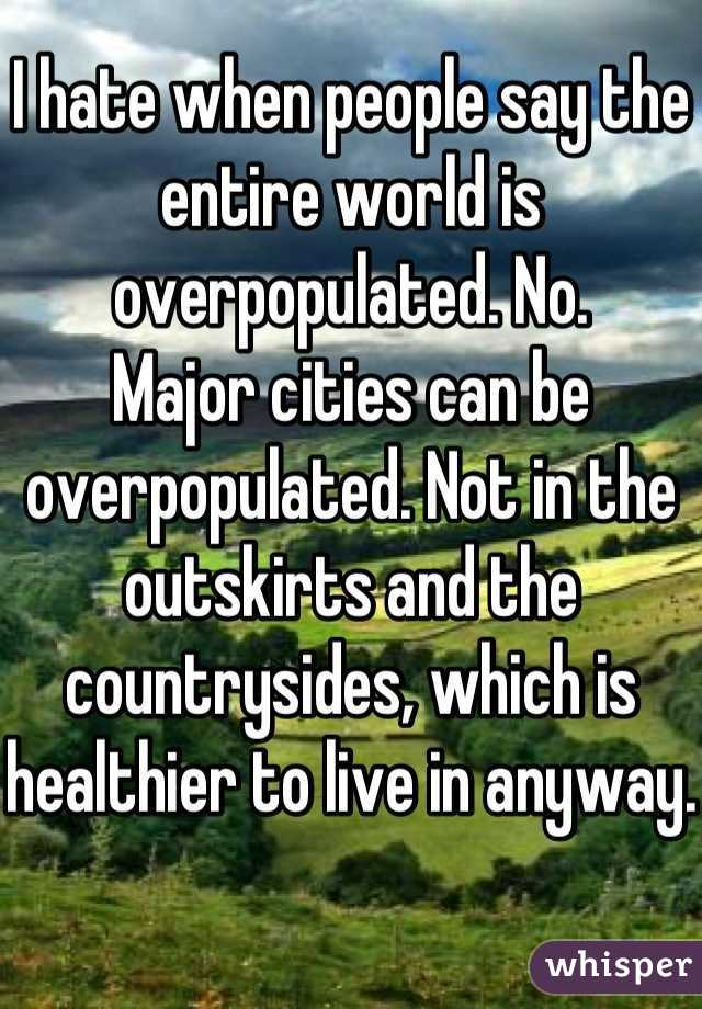 I hate when people say the entire world is overpopulated. No. Major cities can be overpopulated. Not in the outskirts and the countrysides, which is healthier to live in anyway.
