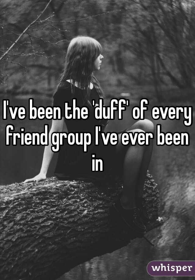 I've been the 'duff' of every friend group I've ever been in