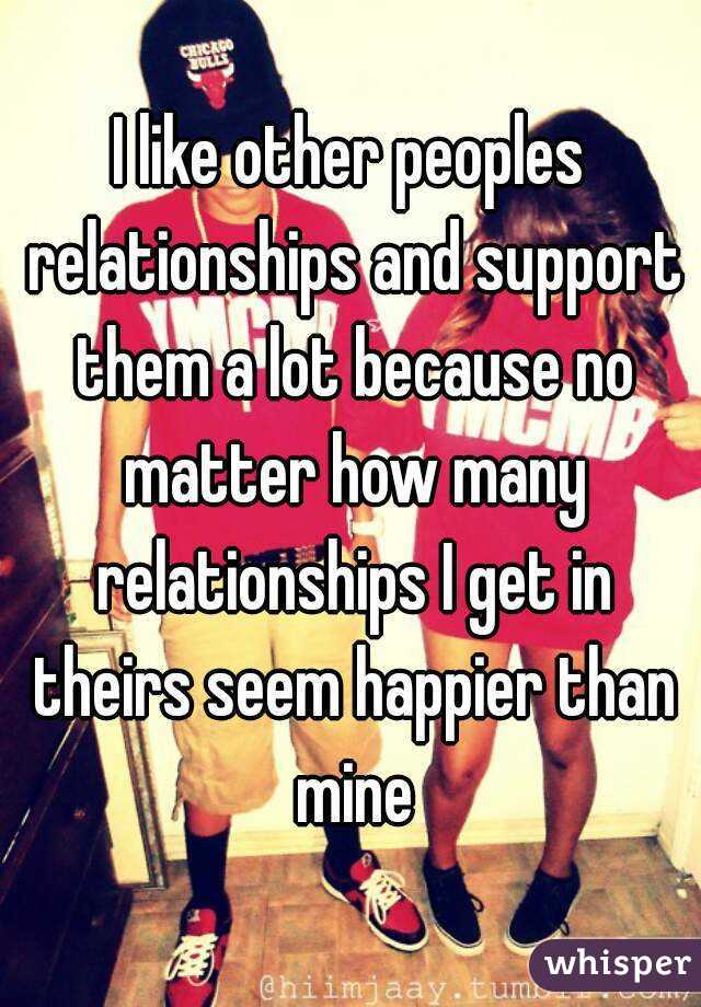 I like other peoples relationships and support them a lot because no matter how many relationships I get in theirs seem happier than mine