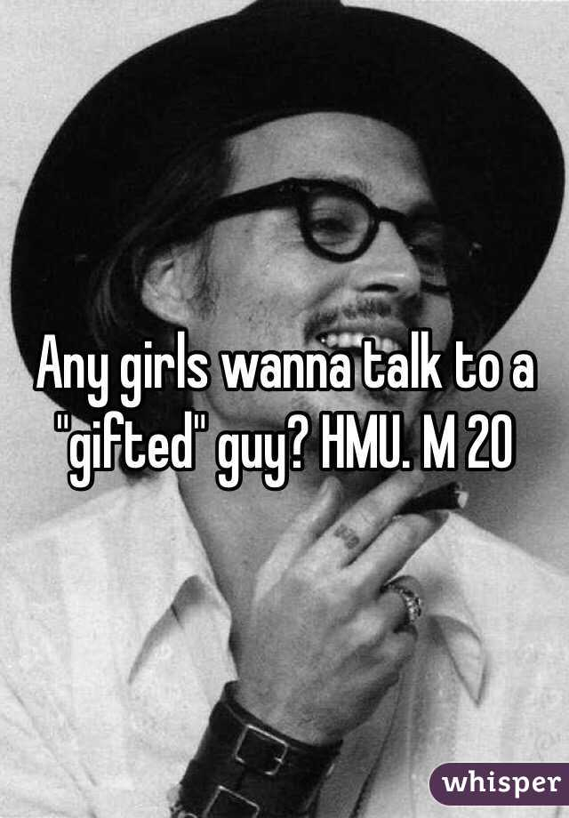 """Any girls wanna talk to a """"gifted"""" guy? HMU. M 20"""