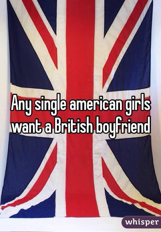 Any single american girls want a British boyfriend