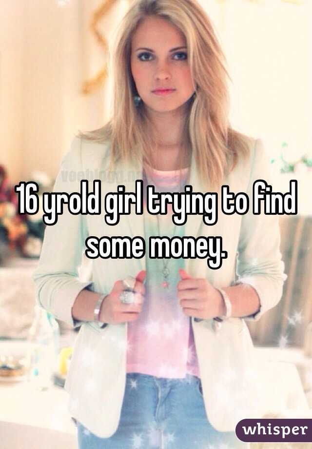 16 yrold girl trying to find some money.