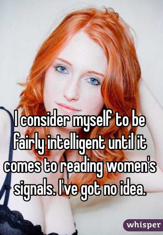 I consider myself to be fairly intelligent until it comes to reading women's signals. I've got no idea.